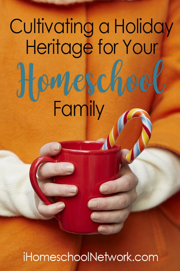 Cultivating a Holiday Heritage for Your Homeschool Family