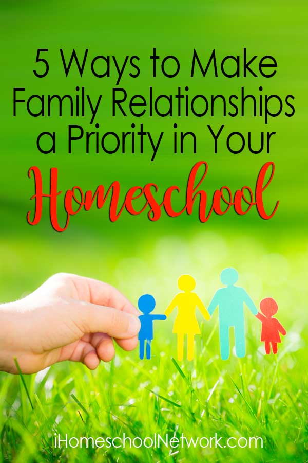 5 Ways to Make Family Relationships a Priority in Your Homeschool Family