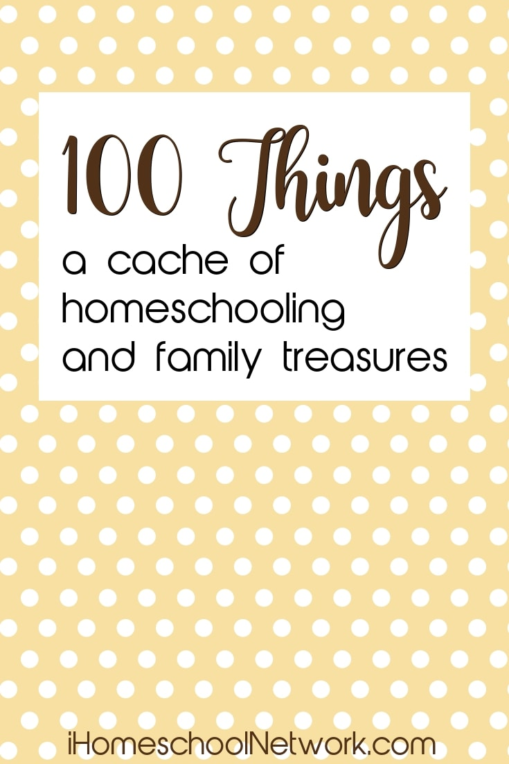 100 Things a cache of homeschooling and family treasures | iHomeschoolNetwork.com #ihsnet