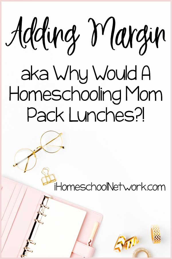 Adding Margin aka Why Would A Homeschooling Mom Pack Lunches?!