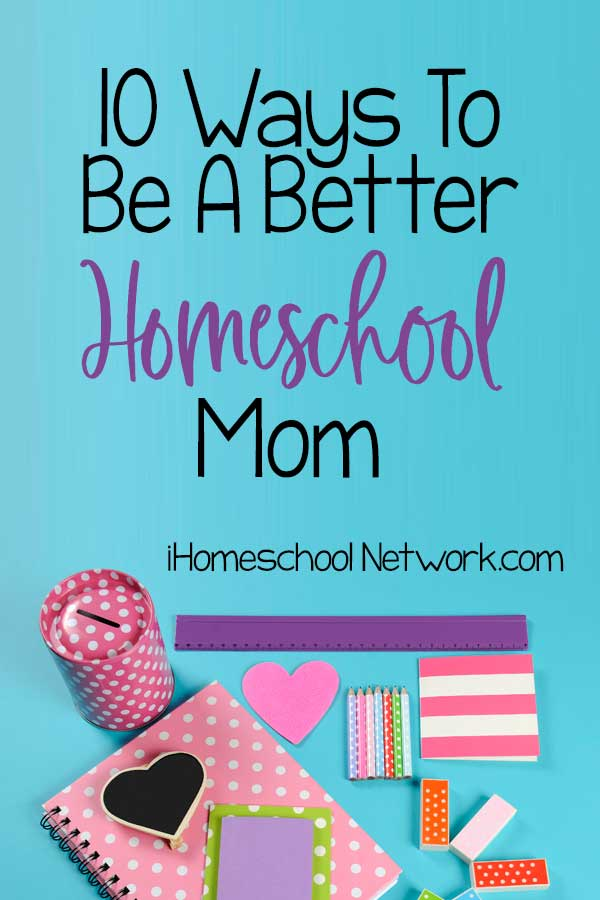 10 Ways To Be A Better Homeschool Mom